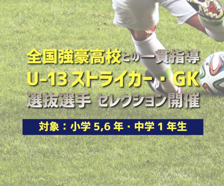 全国強豪高校との一貫指導型 U-13 ストライカー・GK育成プロジェクト 選抜選手セレクション開催!